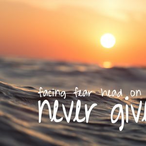 NEVER GIVE UP: FACING YOUR FEARS HEAD ON
